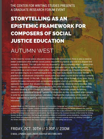 "Event flyer with abstract red, yellow, green, and blue painted canvas background. White text appears at top and reads ""The Center for Writing Studies Presents A Graduate Research Forum Event."" In bolder, white text below, the title of the talk is listed: ""Storytelling as an Epistemic Framework for Composers of Social Justice Education"" along with Autumn West's (the presenter) name.  Below, two blocks of white text comprise the bulk of the flyer: a talk abstract and a bio. Logistics details are below."