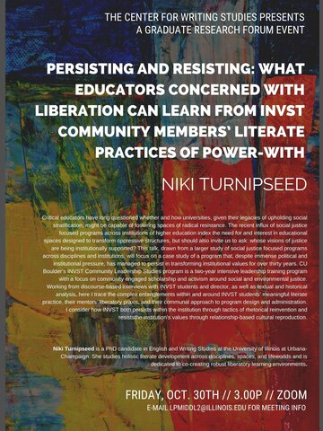 "Event flyer with abstract red, yellow, green, and blue painted canvas background. White text appears at top and reads ""The Center for Writing Studies Presents A Graduate Research Forum Event."" In bolder, white text below, the title of the talk is listed: ""Persisting and Resisting: What Educators Concerned with Liberation Can Learn from INVST Community Members' Literate Practices of Power-With"" along with Niki Turnipseed's (the presenter) name.  Below, two blocks of white text appear: an abstract and bio"