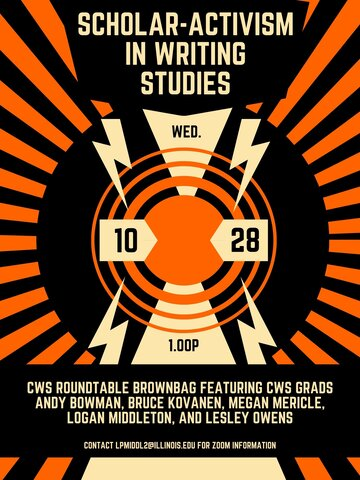 "Event flyer with black and orange background: an orange radial pattern emerges from the center of the image, a black circle with concentric orange circles within it. Cream colored lightning bolts populate the center of the image with the same cream-colored text ""Scholar-Activism in Writing Studies"" positioned at the top of the flyer. The event details read Wed., 10/28, 1.00p, positioned in four quadrants at the center of the flyer. Cream-colored text ""CWS roundtable brownbag featuring CWS grads Andy Bowman,"