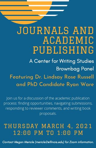"Event flyer with blue background and yellow and white circle shapes with an alternating slat pattern. Lists event title, ""Journals and Academic Publishing,"" speakers: Dr. Lindsay Rose Russell and CWS PhD Candidate Ryan Ware, and date/time: Thursday, March 4 from 12-1pm. Text at the bottom reads ""Contact Megan Mericle (mericle2@illinois.edu) for Zoom information."""